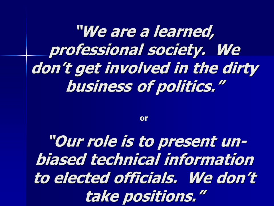 We are a learned, professional society. We dont get involved in the dirty business of politics. or Our role is to present un- biased technical informa