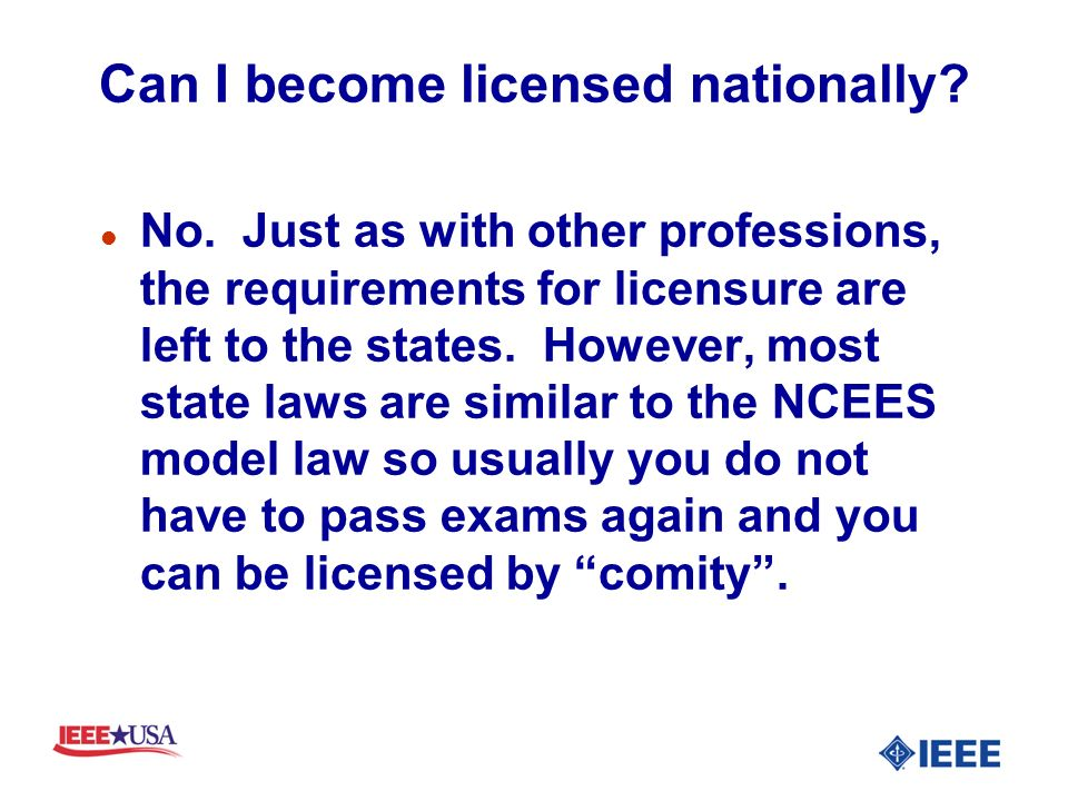 Can I become licensed nationally? l No. Just as with other professions, the requirements for licensure are left to the states. However, most state law