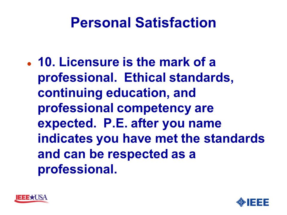 Personal Satisfaction l 10. Licensure is the mark of a professional. Ethical standards, continuing education, and professional competency are expected