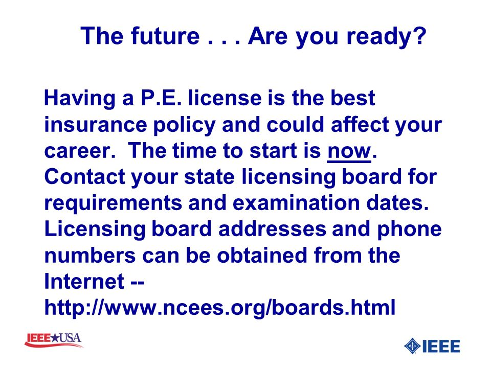 The future... Are you ready? Having a P.E. license is the best insurance policy and could affect your career. The time to start is now. Contact your s