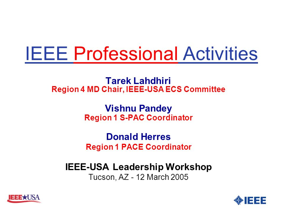 IEEE Professional Activities Tarek Lahdhiri Region 4 MD Chair, IEEE-USA ECS Committee Vishnu Pandey Region 1 S-PAC Coordinator Donald Herres Region 1 PACE Coordinator IEEE-USA Leadership Workshop Tucson, AZ - 12 March 2005