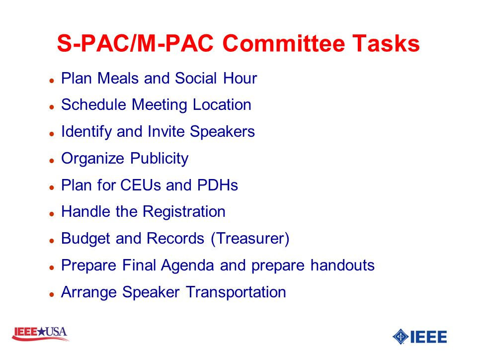 S-PAC/M-PAC Committee Tasks l Plan Meals and Social Hour l Schedule Meeting Location l Identify and Invite Speakers l Organize Publicity l Plan for CEUs and PDHs l Handle the Registration l Budget and Records (Treasurer) l Prepare Final Agenda and prepare handouts l Arrange Speaker Transportation