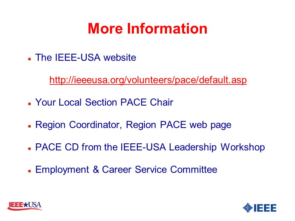 More Information l The IEEE-USA website http://ieeeusa.org/volunteers/pace/default.asp l Your Local Section PACE Chair l Region Coordinator, Region PACE web page l PACE CD from the IEEE-USA Leadership Workshop l Employment & Career Service Committee