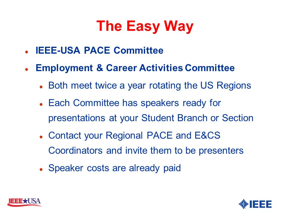 The Easy Way l IEEE-USA PACE Committee l Employment & Career Activities Committee l Both meet twice a year rotating the US Regions l Each Committee has speakers ready for presentations at your Student Branch or Section l Contact your Regional PACE and E&CS Coordinators and invite them to be presenters l Speaker costs are already paid