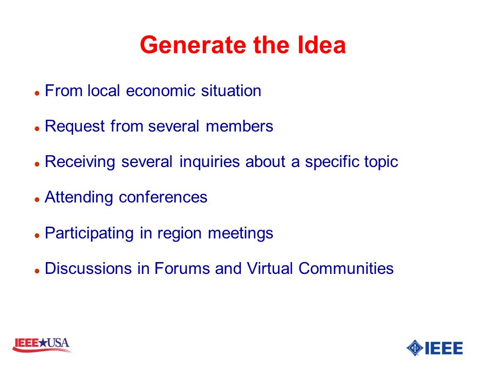 Generate the Idea l From local economic situation l Request from several members l Receiving several inquiries about a specific topic l Attending conferences l Participating in region meetings l Discussions in Forums and Virtual Communities