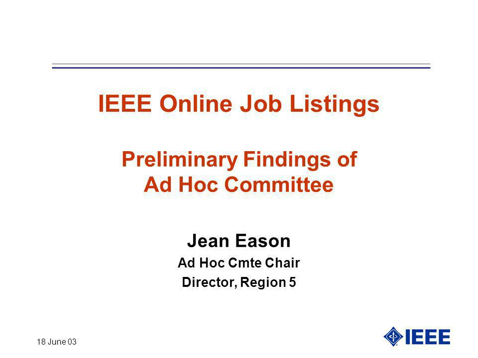 18 June 03 IEEE Online Job Listings Preliminary Findings of Ad Hoc Committee Jean Eason Ad Hoc Cmte Chair Director, Region 5