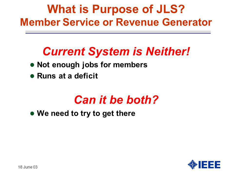 18 June 03 What is Purpose of JLS? Member Service or Revenue Generator Current System is Neither! l Not enough jobs for members l Runs at a deficit Ca