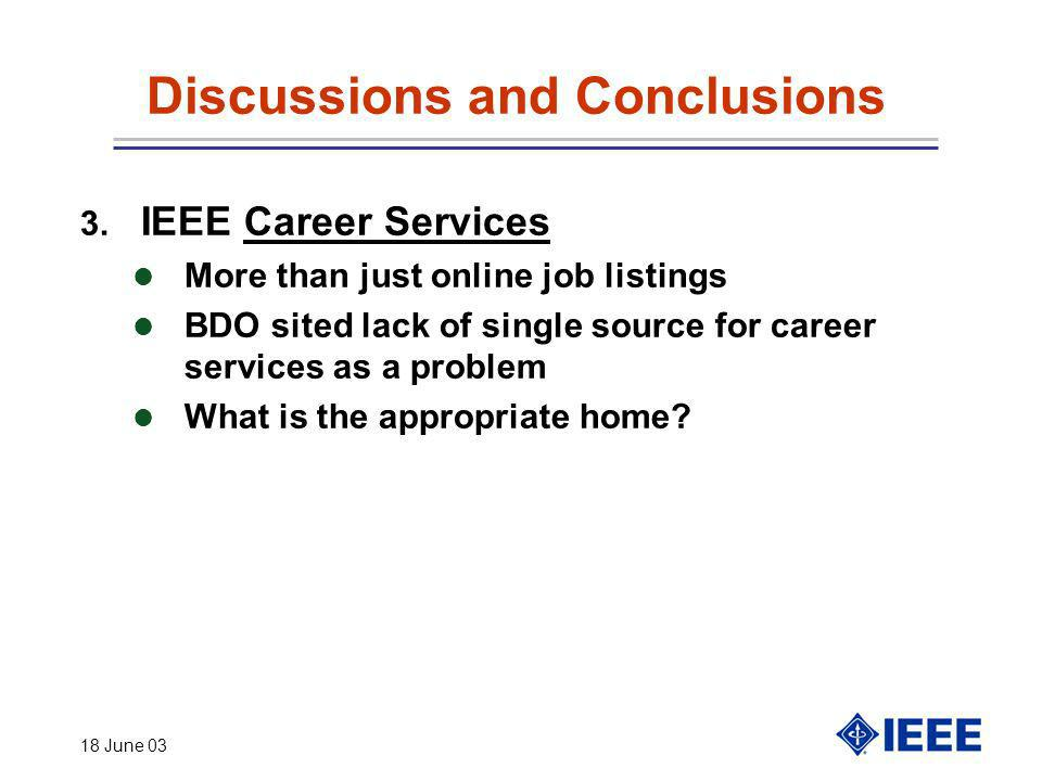 18 June 03 Discussions and Conclusions 3. IEEE Career Services More than just online job listings l BDO sited lack of single source for career service