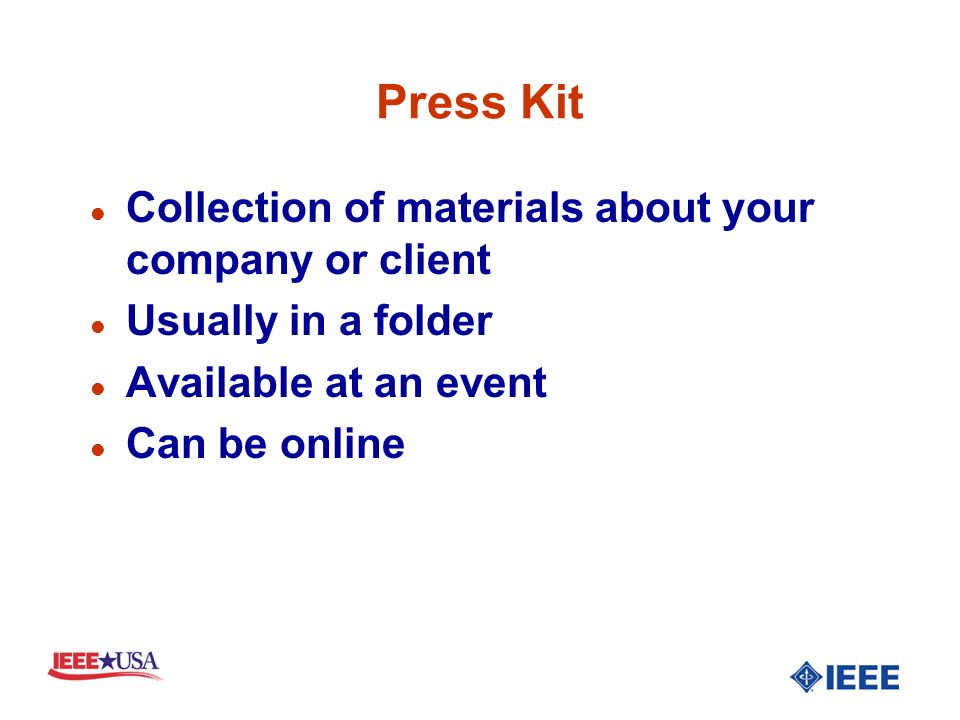 Press Kit l Collection of materials about your company or client l Usually in a folder l Available at an event l Can be online