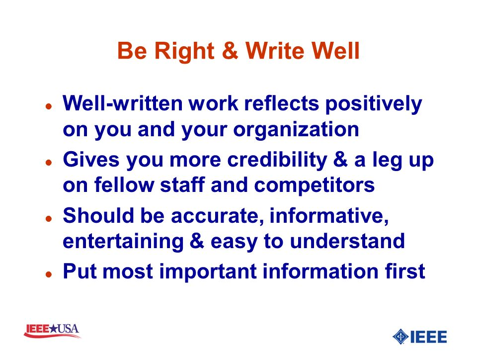 Be Right & Write Well l Well-written work reflects positively on you and your organization l Gives you more credibility & a leg up on fellow staff and competitors l Should be accurate, informative, entertaining & easy to understand l Put most important information first