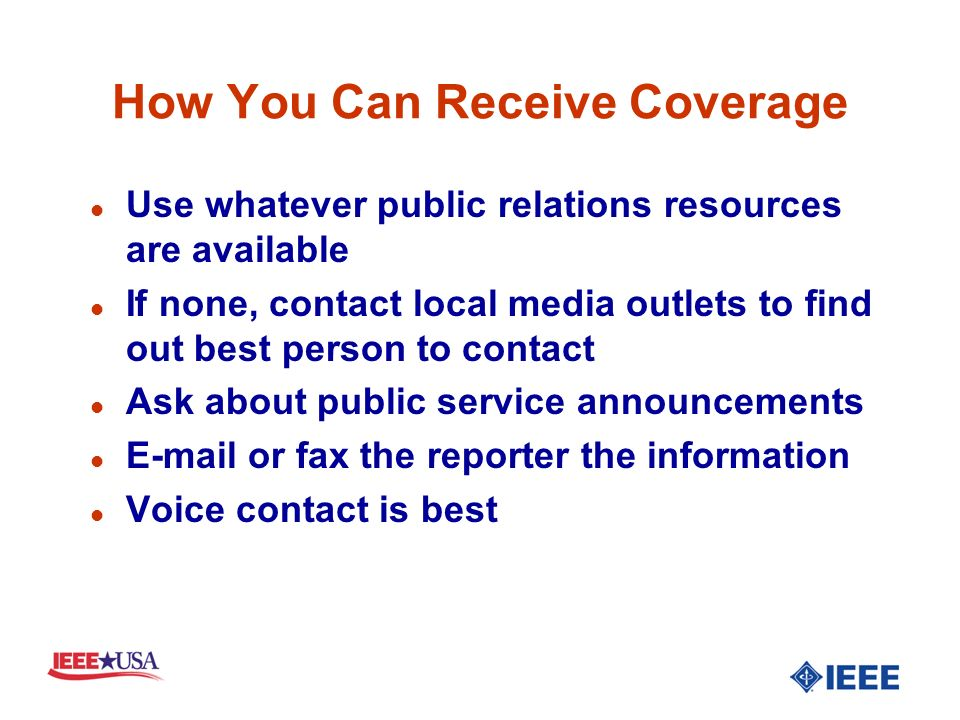 How You Can Receive Coverage l Use whatever public relations resources are available l If none, contact local media outlets to find out best person to contact l Ask about public service announcements l E-mail or fax the reporter the information l Voice contact is best