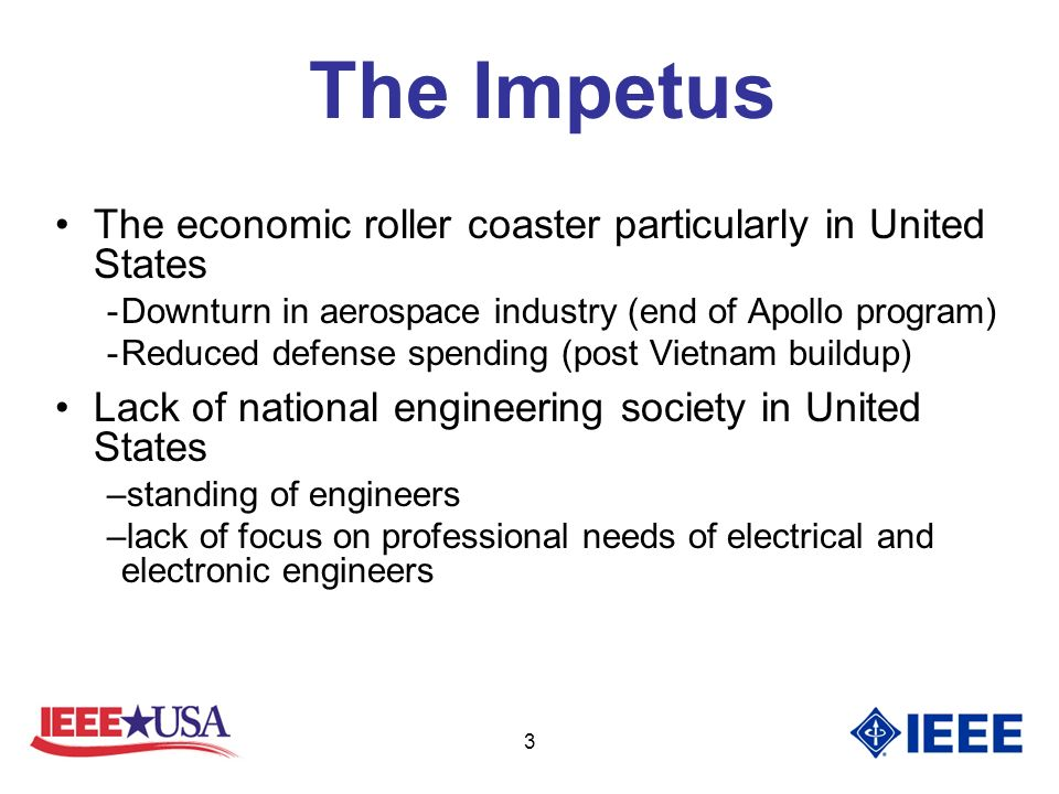 3 The Impetus The economic roller coaster particularly in United States -Downturn in aerospace industry (end of Apollo program) -Reduced defense spending (post Vietnam buildup) Lack of national engineering society in United States –standing of engineers –lack of focus on professional needs of electrical and electronic engineers
