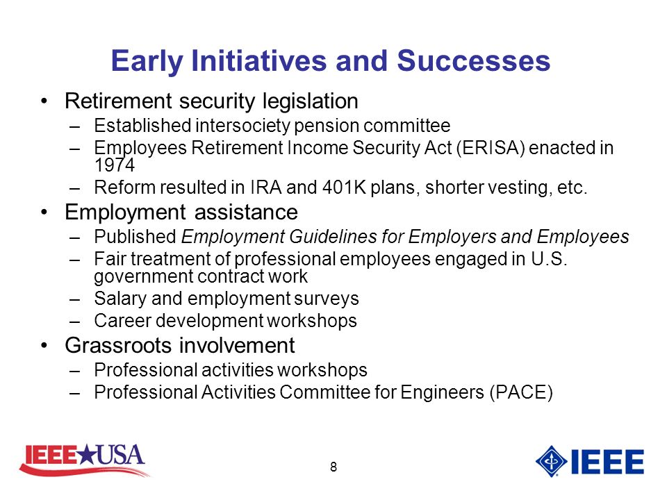 8 Early Initiatives and Successes Retirement security legislation –Established intersociety pension committee –Employees Retirement Income Security Act (ERISA) enacted in 1974 –Reform resulted in IRA and 401K plans, shorter vesting, etc.