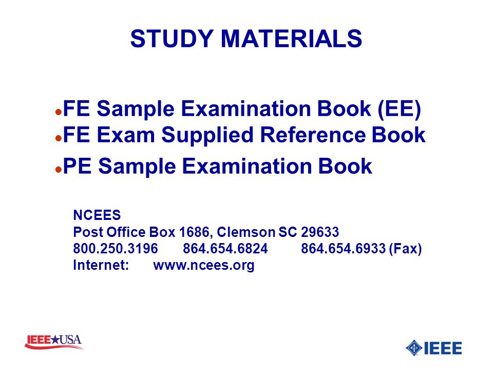 STUDY MATERIALS l FE Sample Examination Book (EE) l FE Exam Supplied Reference Book l PE Sample Examination Book NCEES Post Office Box 1686, Clemson SC 29633 800.250.3196 864.654.6824864.654.6933 (Fax) Internet:www.ncees.org