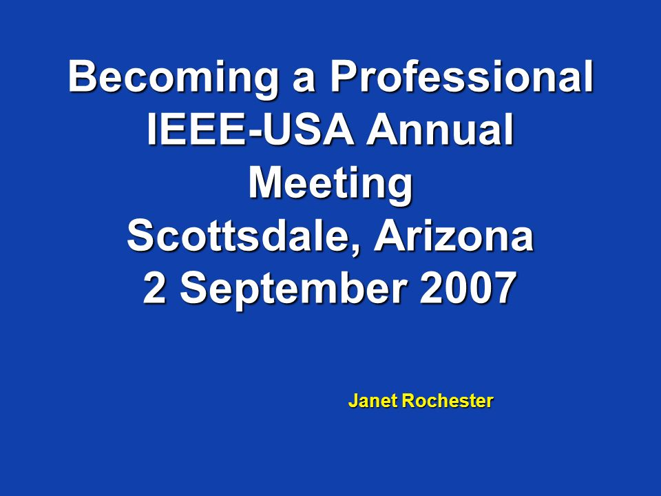 Becoming a Professional IEEE-USA Annual Meeting Scottsdale, Arizona 2 September 2007 Janet Rochester
