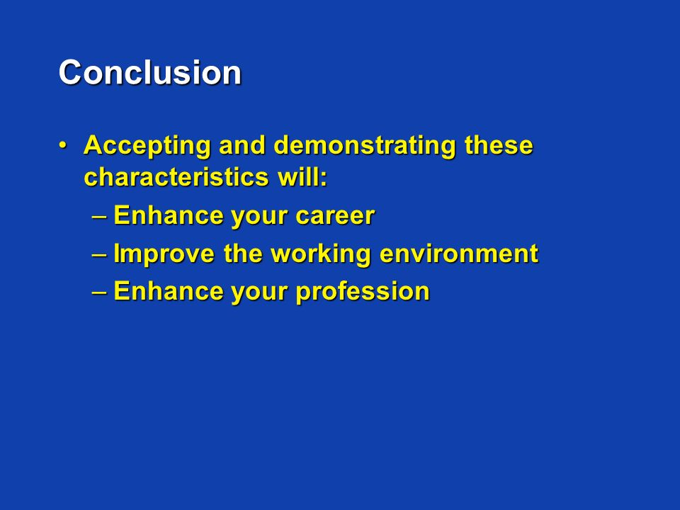 Conclusion Accepting and demonstrating these characteristics will:Accepting and demonstrating these characteristics will: –Enhance your career –Improve the working environment –Enhance your profession