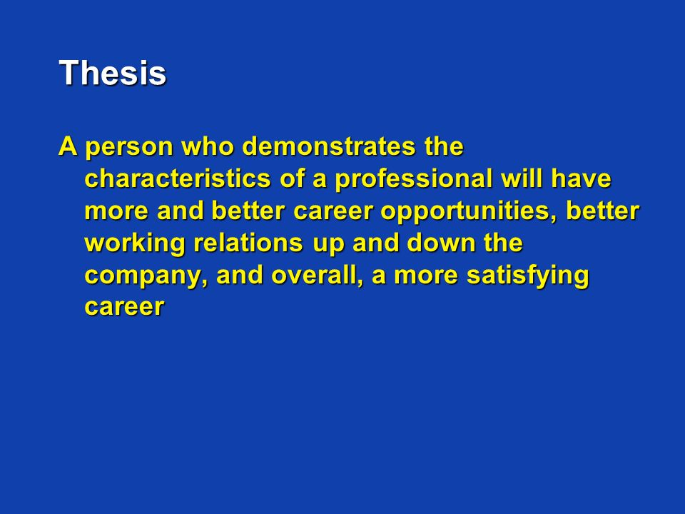 Thesis A person who demonstrates the characteristics of a professional will have more and better career opportunities, better working relations up and down the company, and overall, a more satisfying career