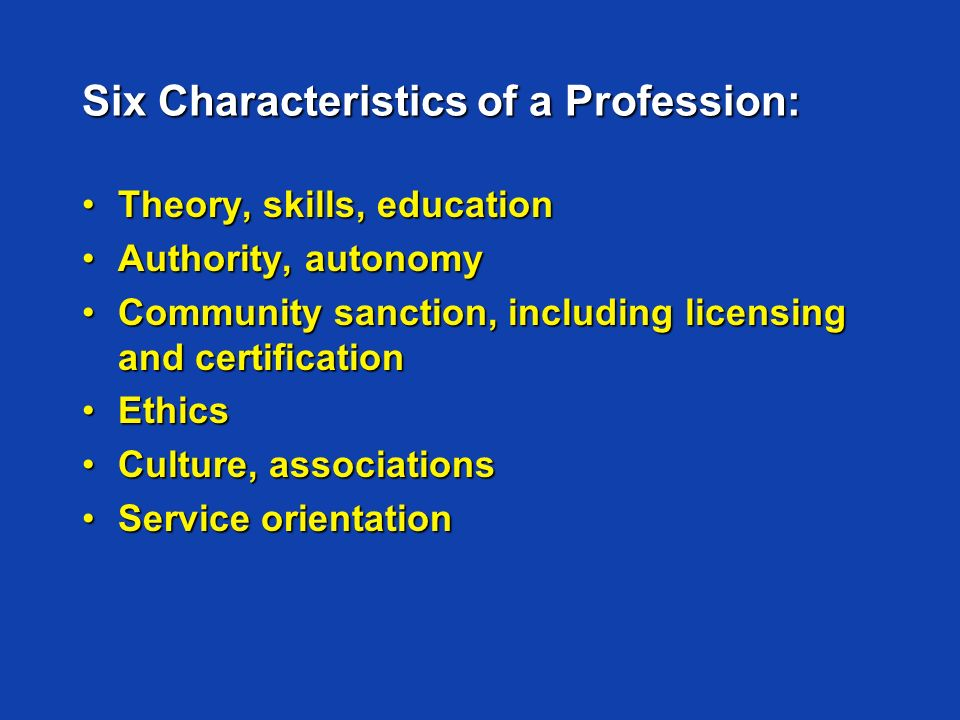 Six Characteristics of a Profession: Theory, skills, educationTheory, skills, education Authority, autonomyAuthority, autonomy Community sanction, including licensing and certificationCommunity sanction, including licensing and certification EthicsEthics Culture, associationsCulture, associations Service orientationService orientation
