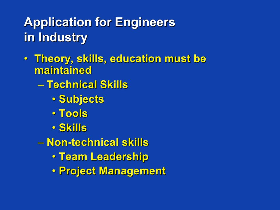 Application for Engineers in Industry Theory, skills, education must be maintainedTheory, skills, education must be maintained –Technical Skills SubjectsSubjects ToolsTools SkillsSkills –Non-technical skills Team LeadershipTeam Leadership Project ManagementProject Management