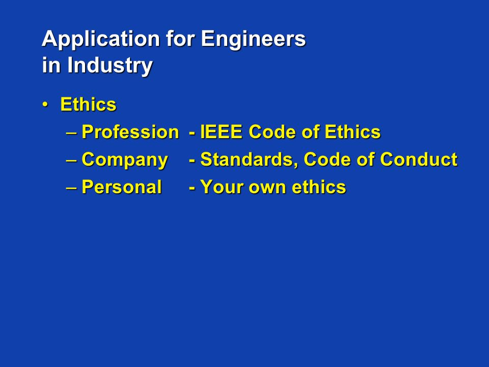 Application for Engineers in Industry EthicsEthics –Profession- IEEE Code of Ethics –Company- Standards, Code of Conduct –Personal- Your own ethics