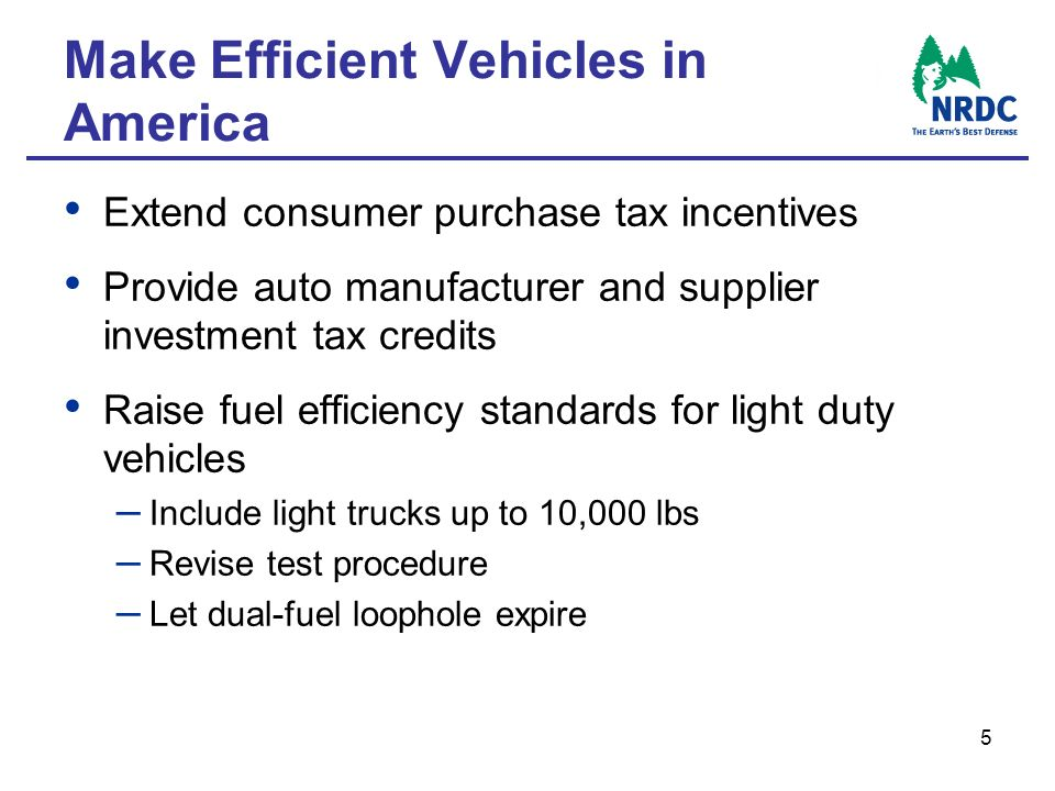 5 Make Efficient Vehicles in America Extend consumer purchase tax incentives Provide auto manufacturer and supplier investment tax credits Raise fuel efficiency standards for light duty vehicles – Include light trucks up to 10,000 lbs – Revise test procedure – Let dual-fuel loophole expire