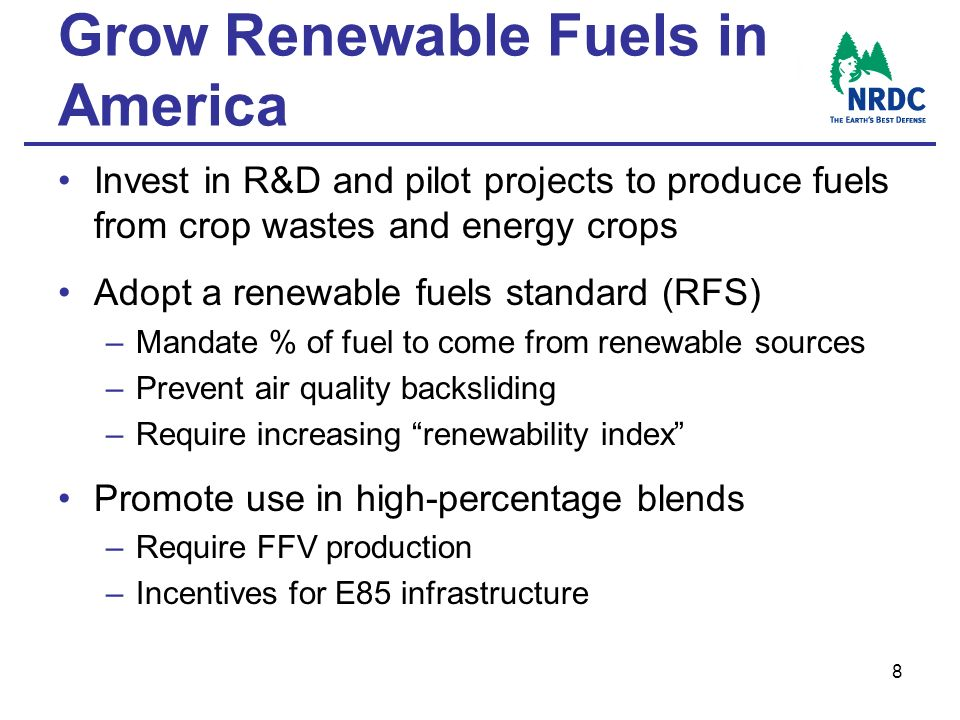 8 Grow Renewable Fuels in America Invest in R&D and pilot projects to produce fuels from crop wastes and energy crops Adopt a renewable fuels standard (RFS) –Mandate % of fuel to come from renewable sources –Prevent air quality backsliding –Require increasing renewability index Promote use in high-percentage blends –Require FFV production –Incentives for E85 infrastructure