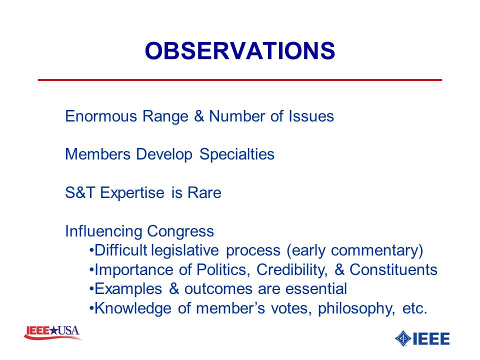 OBSERVATIONS Enormous Range & Number of Issues Members Develop Specialties S&T Expertise is Rare Influencing Congress Difficult legislative process (early commentary) Importance of Politics, Credibility, & Constituents Examples & outcomes are essential Knowledge of members votes, philosophy, etc.
