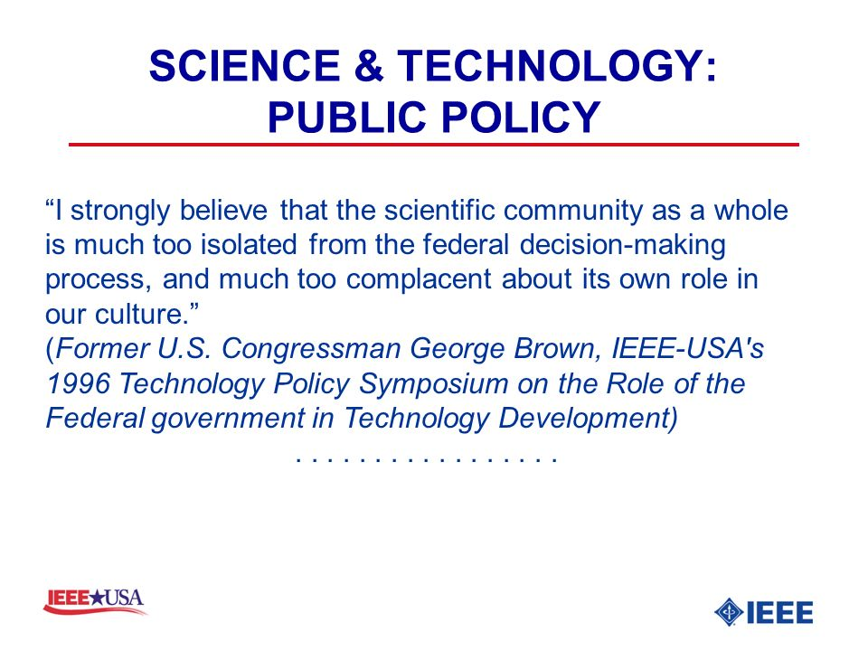 SCIENCE & TECHNOLOGY: PUBLIC POLICY I strongly believe that the scientific community as a whole is much too isolated from the federal decision-making process, and much too complacent about its own role in our culture.
