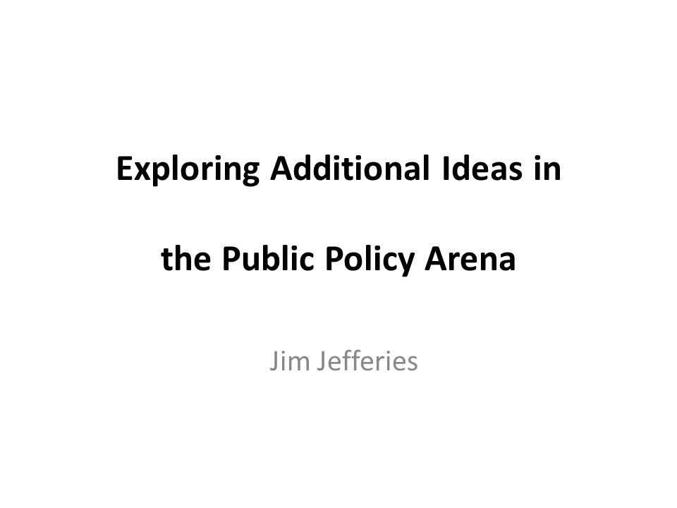 Exploring Additional Ideas in the Public Policy Arena Jim Jefferies
