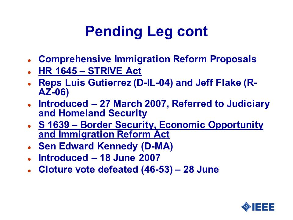 Pending Leg cont l Comprehensive Immigration Reform Proposals l HR 1645 – STRIVE Act l Reps Luis Gutierrez (D-IL-04) and Jeff Flake (R- AZ-06) l Intro