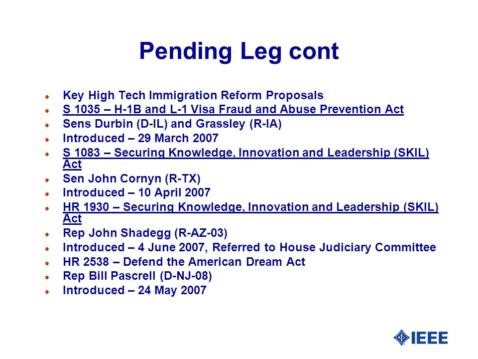Pending Leg cont l Key High Tech Immigration Reform Proposals l S 1035 – H-1B and L-1 Visa Fraud and Abuse Prevention Act l Sens Durbin (D-IL) and Gra