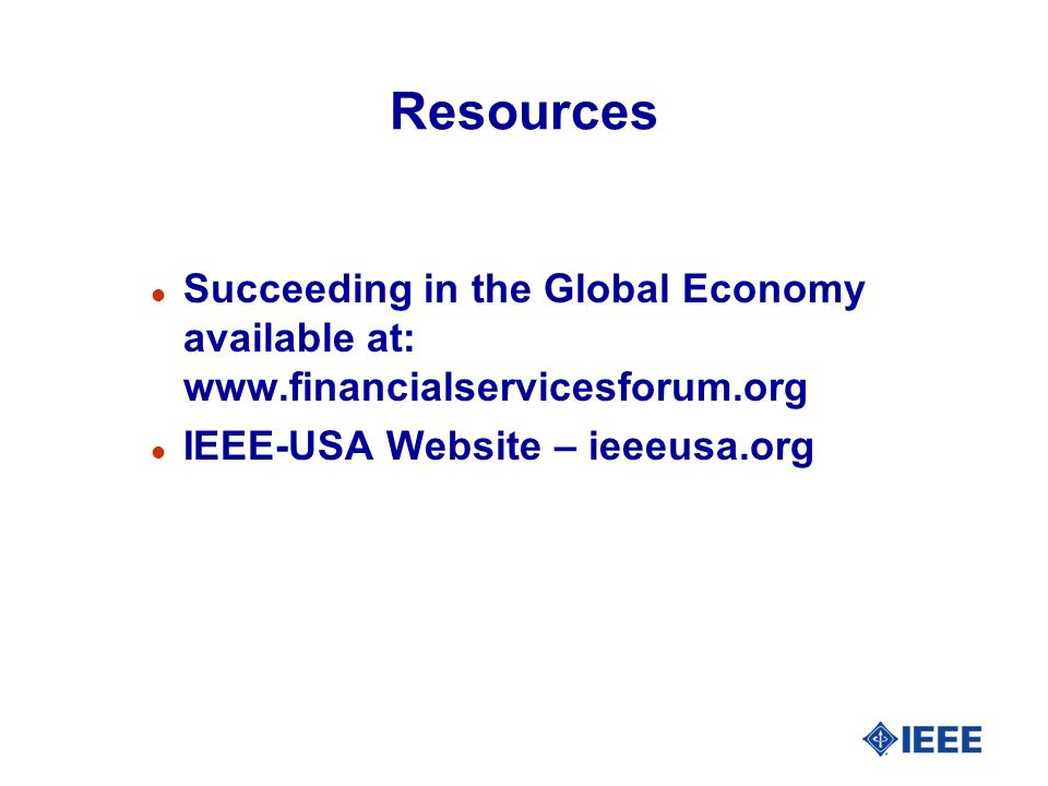 Resources l Succeeding in the Global Economy available at: www.financialservicesforum.org l IEEE-USA Website – ieeeusa.org