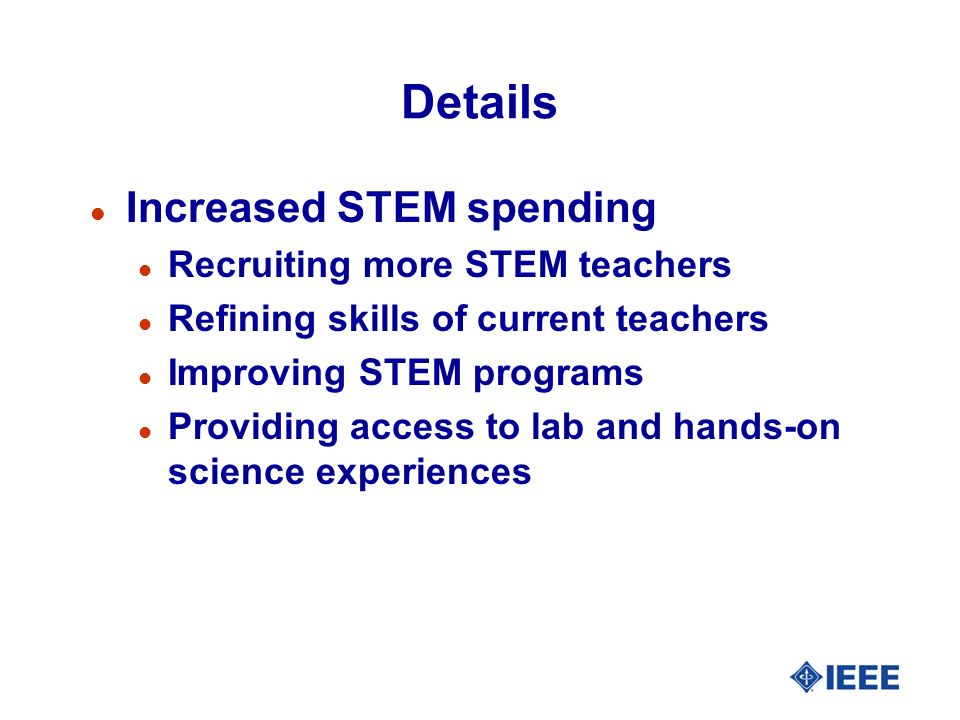 Details l Increased STEM spending l Recruiting more STEM teachers l Refining skills of current teachers l Improving STEM programs l Providing access t
