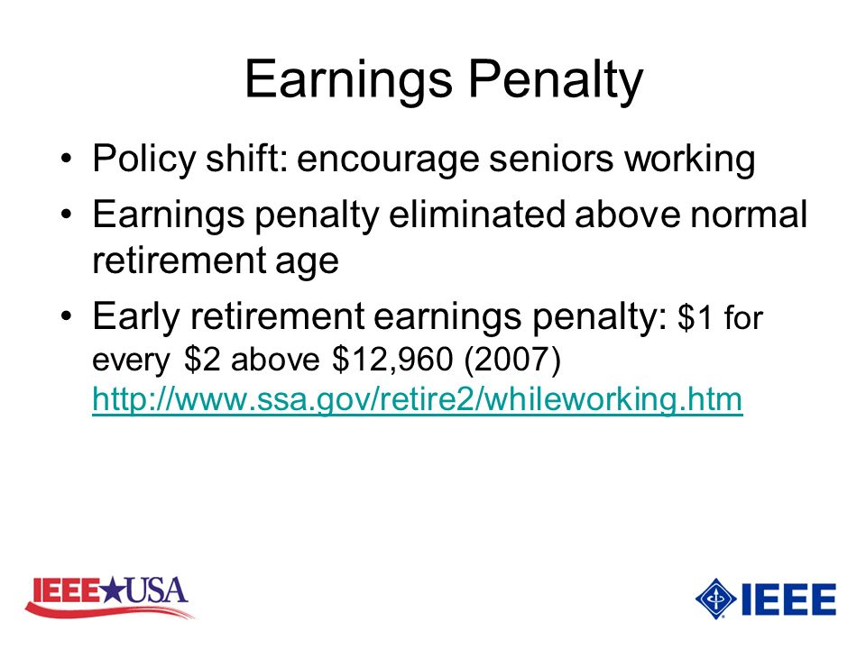 Earnings Penalty Policy shift: encourage seniors working Earnings penalty eliminated above normal retirement age Early retirement earnings penalty: $1 for every $2 above $12,960 (2007)