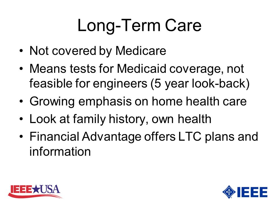 Long-Term Care Not covered by Medicare Means tests for Medicaid coverage, not feasible for engineers (5 year look-back) Growing emphasis on home health care Look at family history, own health Financial Advantage offers LTC plans and information