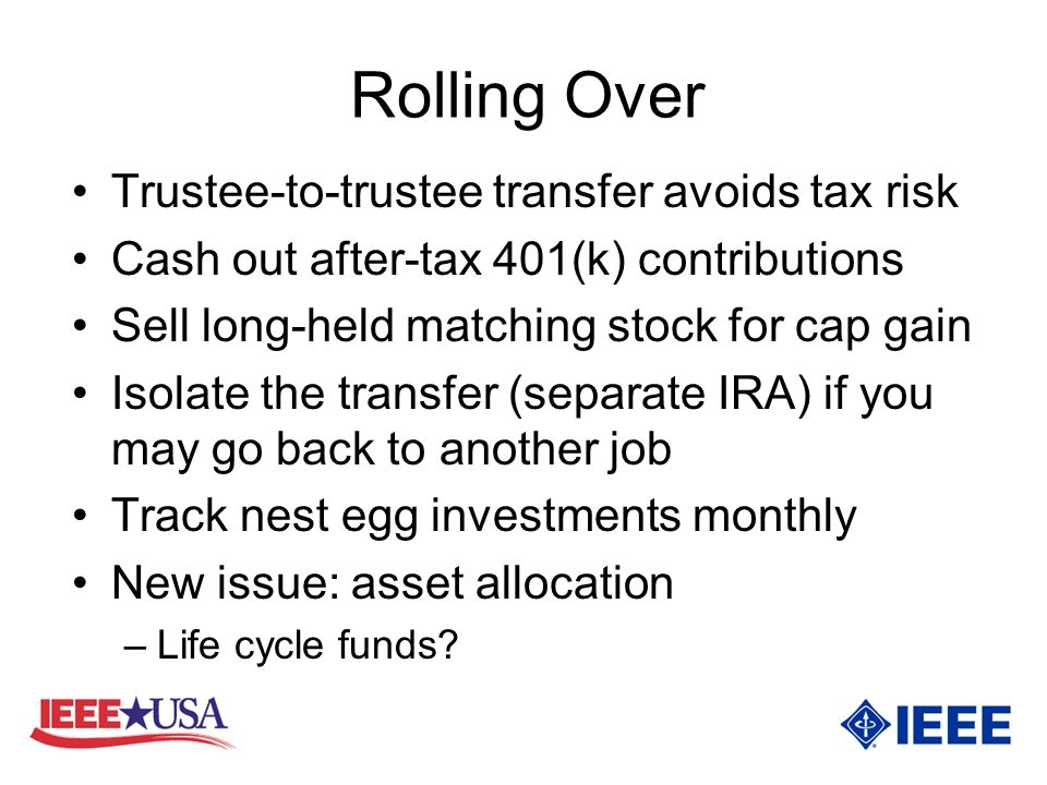 Rolling Over Trustee-to-trustee transfer avoids tax risk Cash out after-tax 401(k) contributions Sell long-held matching stock for cap gain Isolate the transfer (separate IRA) if you may go back to another job Track nest egg investments monthly New issue: asset allocation –Life cycle funds