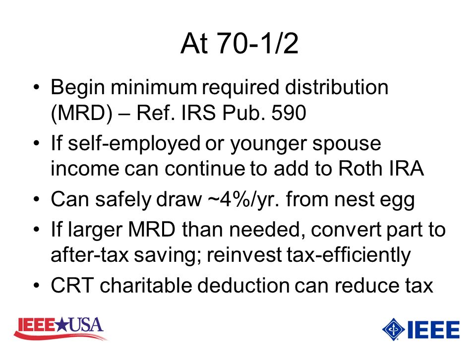 At 70-1/2 Begin minimum required distribution (MRD) – Ref.