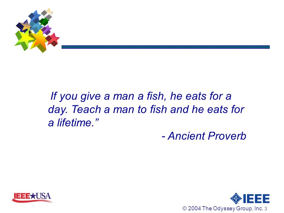 © 2004 The Odyssey Group, Inc. 3.. If you give a man a fish, he eats for a day.