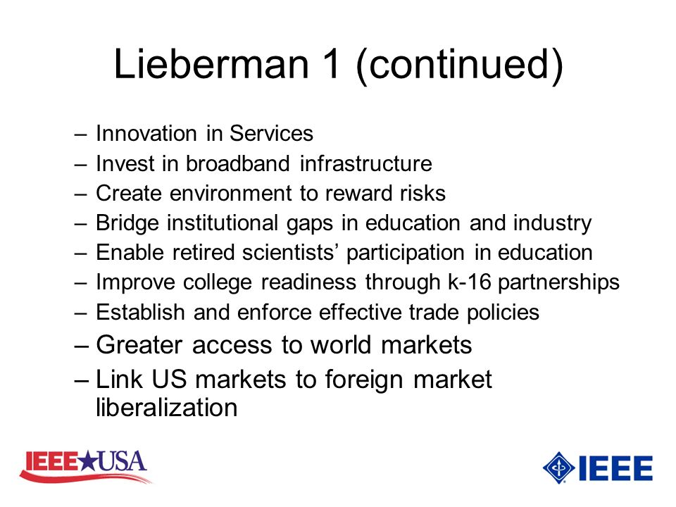 Lieberman 1 (continued) –Innovation in Services –Invest in broadband infrastructure –Create environment to reward risks –Bridge institutional gaps in education and industry –Enable retired scientists participation in education –Improve college readiness through k-16 partnerships –Establish and enforce effective trade policies –Greater access to world markets –Link US markets to foreign market liberalization