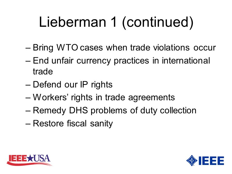 Lieberman 1 (continued) –Bring WTO cases when trade violations occur –End unfair currency practices in international trade –Defend our IP rights –Workers rights in trade agreements –Remedy DHS problems of duty collection –Restore fiscal sanity
