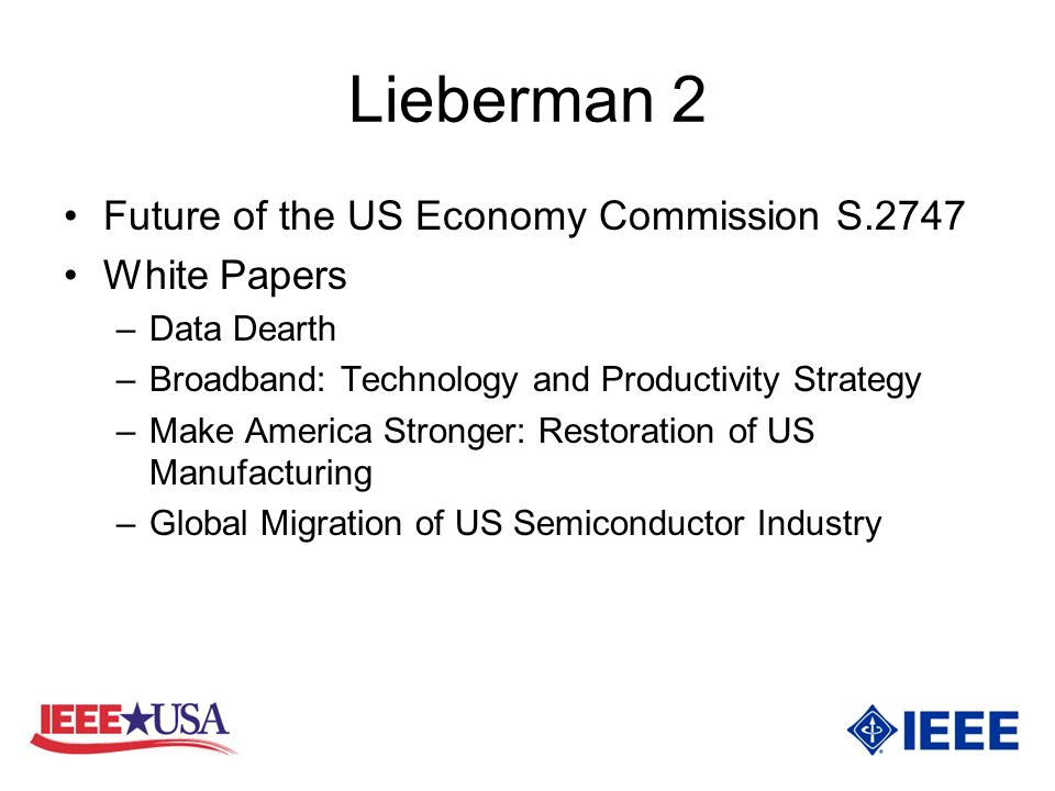 Lieberman 2 Future of the US Economy Commission S.2747 White Papers –Data Dearth –Broadband: Technology and Productivity Strategy –Make America Stronger: Restoration of US Manufacturing –Global Migration of US Semiconductor Industry