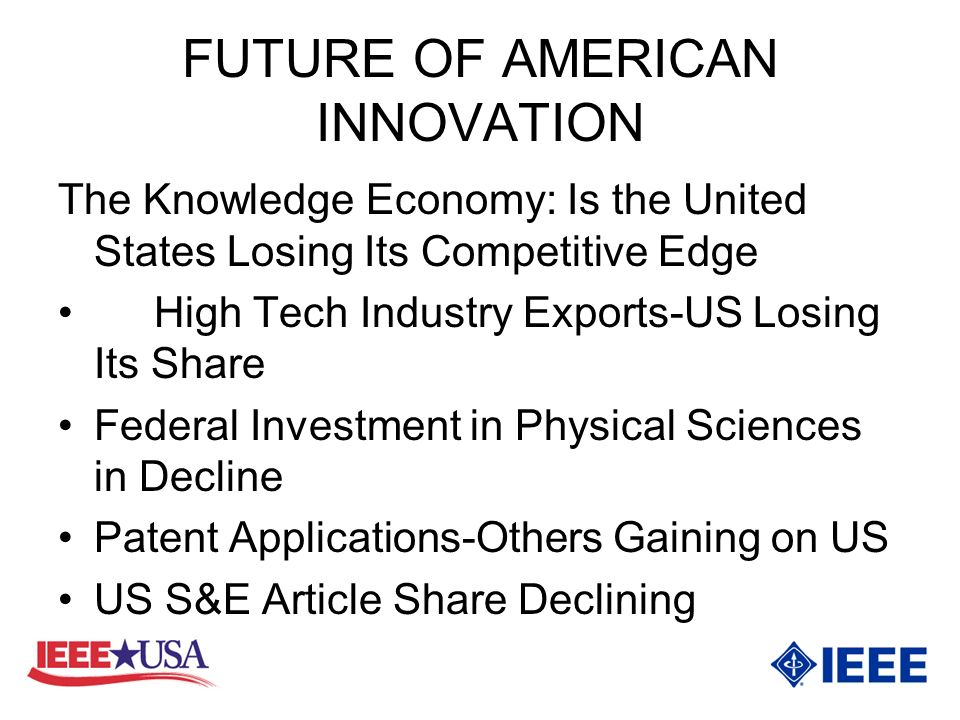 FUTURE OF AMERICAN INNOVATION The Knowledge Economy: Is the United States Losing Its Competitive Edge High Tech Industry Exports-US Losing Its Share Federal Investment in Physical Sciences in Decline Patent Applications-Others Gaining on US US S&E Article Share Declining