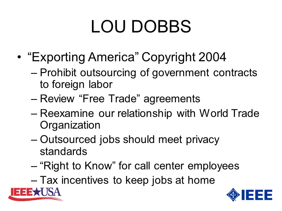 LOU DOBBS Exporting America Copyright 2004 –Prohibit outsourcing of government contracts to foreign labor –Review Free Trade agreements –Reexamine our relationship with World Trade Organization –Outsourced jobs should meet privacy standards –Right to Know for call center employees –Tax incentives to keep jobs at home