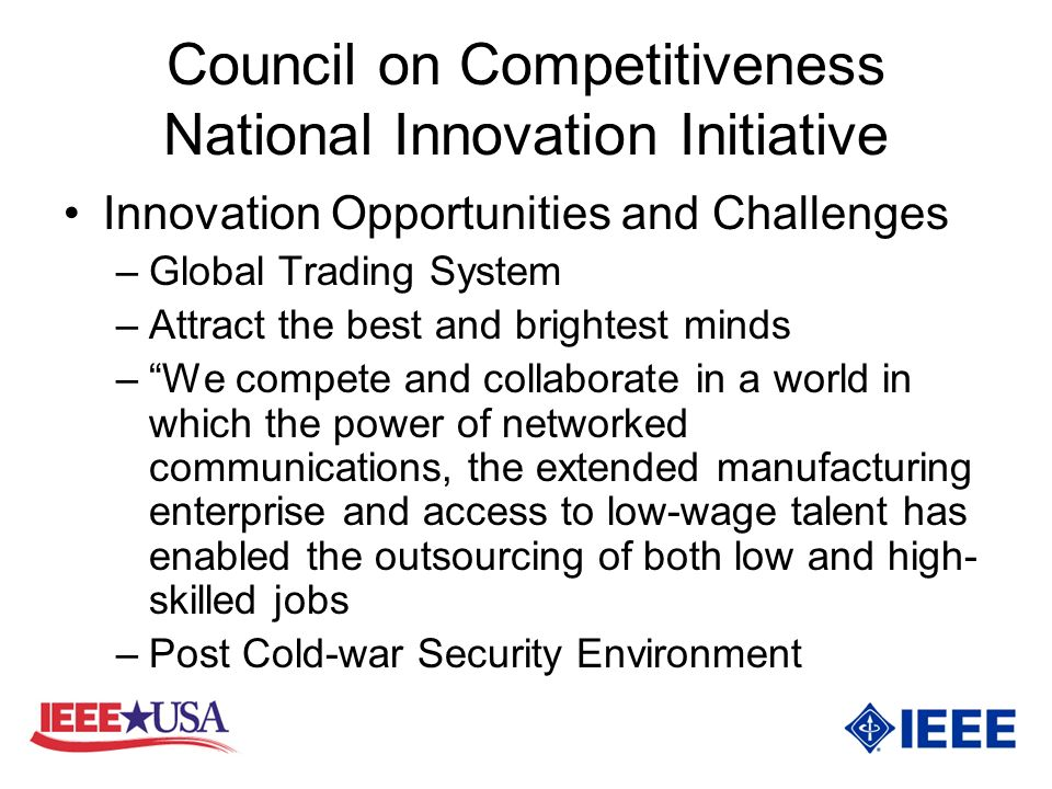 Council on Competitiveness National Innovation Initiative Innovation Opportunities and Challenges –Global Trading System –Attract the best and brightest minds –We compete and collaborate in a world in which the power of networked communications, the extended manufacturing enterprise and access to low-wage talent has enabled the outsourcing of both low and high- skilled jobs –Post Cold-war Security Environment