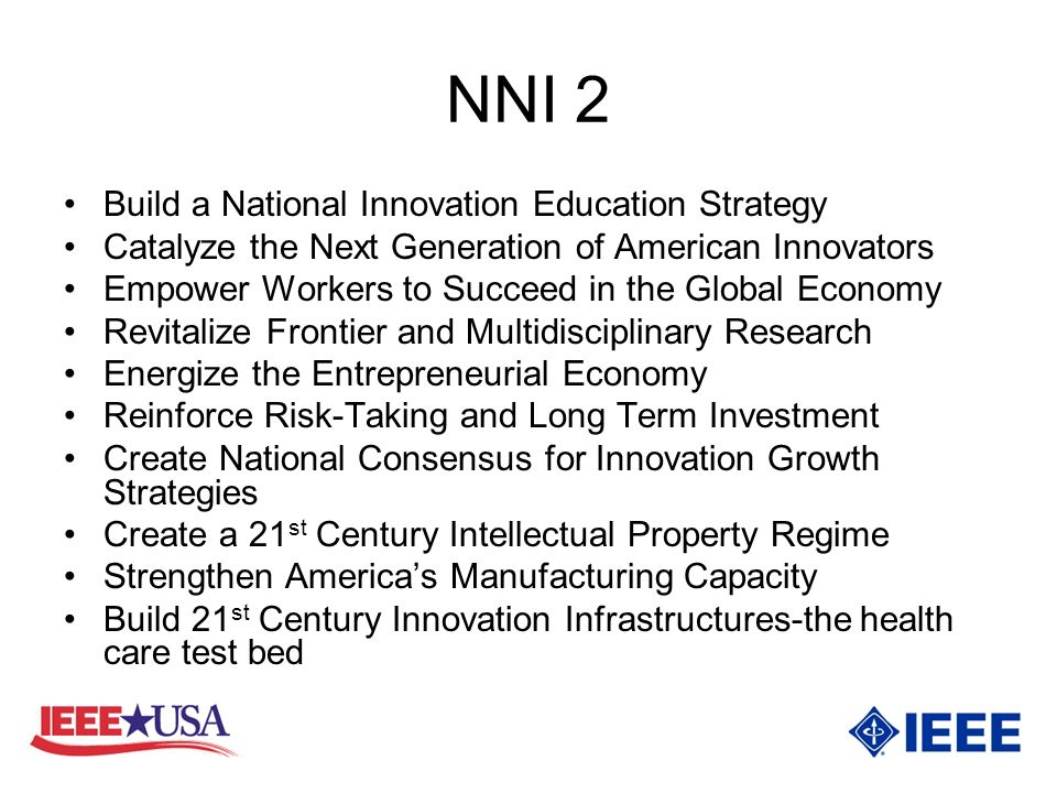 NNI 2 Build a National Innovation Education Strategy Catalyze the Next Generation of American Innovators Empower Workers to Succeed in the Global Economy Revitalize Frontier and Multidisciplinary Research Energize the Entrepreneurial Economy Reinforce Risk-Taking and Long Term Investment Create National Consensus for Innovation Growth Strategies Create a 21 st Century Intellectual Property Regime Strengthen Americas Manufacturing Capacity Build 21 st Century Innovation Infrastructures-the health care test bed