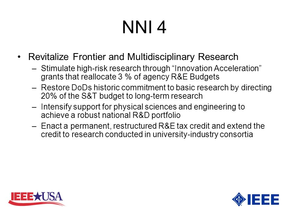 NNI 4 Revitalize Frontier and Multidisciplinary Research –Stimulate high-risk research through Innovation Acceleration grants that reallocate 3 % of agency R&E Budgets –Restore DoDs historic commitment to basic research by directing 20% of the S&T budget to long-term research –Intensify support for physical sciences and engineering to achieve a robust national R&D portfolio –Enact a permanent, restructured R&E tax credit and extend the credit to research conducted in university-industry consortia