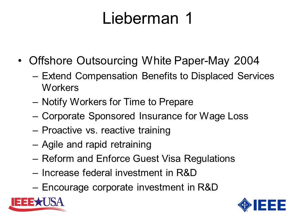 Lieberman 1 Offshore Outsourcing White Paper-May 2004 –Extend Compensation Benefits to Displaced Services Workers –Notify Workers for Time to Prepare –Corporate Sponsored Insurance for Wage Loss –Proactive vs.