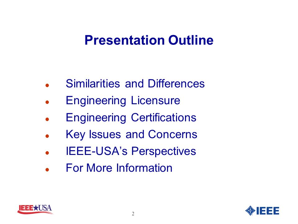 Presentation Outline Similarities and Differences Engineering Licensure Engineering Certifications Key Issues and Concerns IEEE-USAs Perspectives For More Information 2