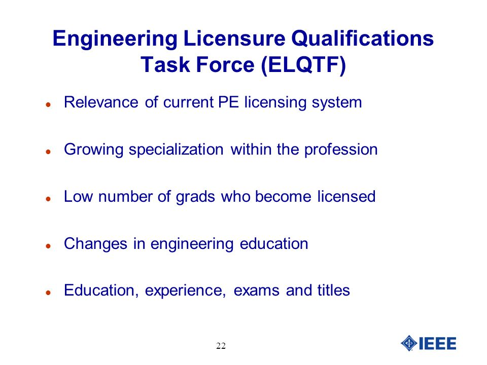 Engineering Licensure Qualifications Task Force (ELQTF) Relevance of current PE licensing system Growing specialization within the profession Low number of grads who become licensed Changes in engineering education Education, experience, exams and titles 22