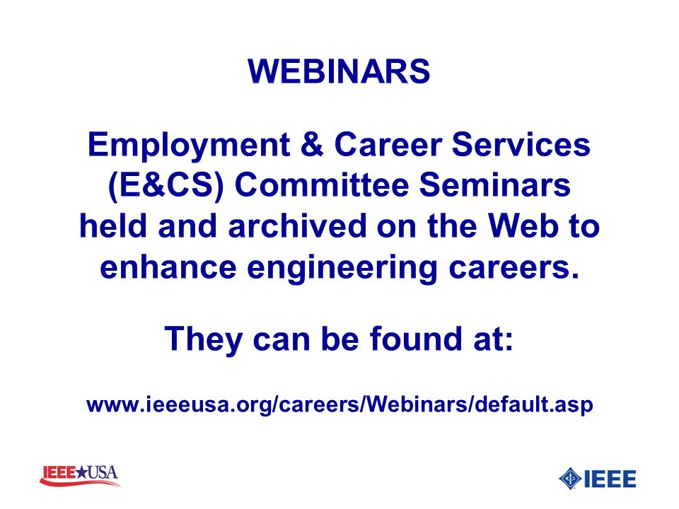 WEBINARS Employment & Career Services (E&CS) Committee Seminars held and archived on the Web to enhance engineering careers. They can be found at: www
